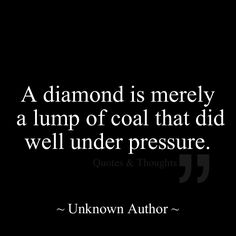 A diamond is merely a lump of coal that did well under pressure.