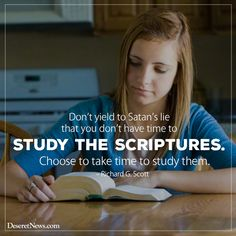 Don't yield to Satan's lie that you don't have time to study the scriptures. Choose to take time to study them. – Richard G. Scott