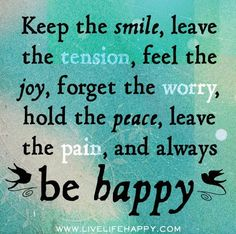 Keep the smile, leave the tension, feel the joy, forget the worry, hold the peace, leave the pain, and always be happy.