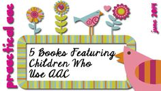 PrAACtical AAC: Five Books Featuring Children Who Use AAC. Pinned by SOS Inc. Resources. Follow all our boards at pinterest.com/sostherapy/ for therapy resources.