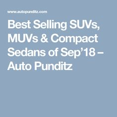 Best Selling SUVs, MUVs & Compact Sedans of Sep'18 – Auto Punditz Sedans, Automobile Industry, Compact, Statistics, Articles, Limo, Big Data