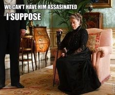 I suppose. Downton Abbey