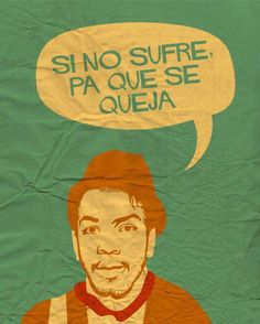 Si no sufre, pa que se queja...Cantinflas :)