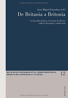 De Britania a Britonia : la leyenda artúrica en tierras de Iberia : cultura, literatura y traducción / Juan Miguel Zarandona (ed.) - Bern : Peter Lang, cop. 2014