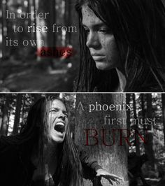 """In order to rise from its own ashes a phoenix first must burn"" 
