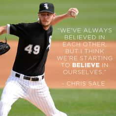 """We've always believed in each other, but I think we're starting to believe in ourselves."" ~ Chris Sale"