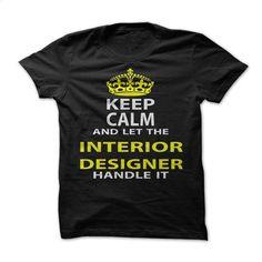 Keep Calm & Let The Interior Designer Handle It T Shirt, Hoodie, Sweatshirts - design your own shirt #hoodie #T-Shirts