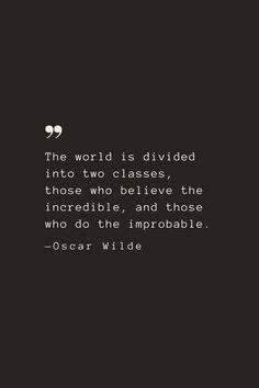 The world is divided into two classes, those who believe the incredible, and those who do the improbable. —Oscar Wilde