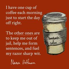 I have one cup of coffee each morning just to start the day off right.   The other ones are to keep me out of jail, help me form sentences, and fuel my razor sharp wit. ~ Nanea Hoffman