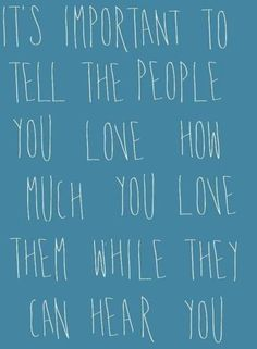 Unfortunately I learned this the hard way. Tell them you love them each chance you get.