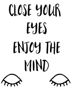 Close you eyes enjoy the mind -  Close you eyes enjoy the mind. A beautiful quote to bright up your day, packaged in a modern and professional design for multiple uses. Print it and hang it on your wall to remind yourself daily, or gift it to loved ones. This eye-catching design will make anybody pause for a second and reflect.  art collectibles digital prints digital art print printable wall art typography art print quote art print quote poster print canvas quote art