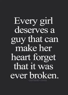 Every girl deserves a guy who can make her heart forget that it was ever broken.