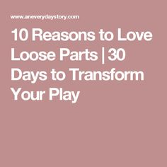 10 Reasons to Love Loose Parts | 30 Days to Transform Your Play