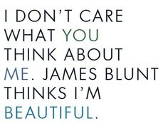 I don't care what you think about me. James Blunt thinks I'm beautiful.