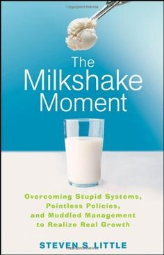 The Milkshake Moment: Overcoming Stupid Systems, Pointless Policies and Muddled Management to Realize Real Growth by Steven S. Little, http://www.amazon.com/dp/0470257466/ref=cm_sw_r_pi_dp_Ndcjqb1F0CQE6