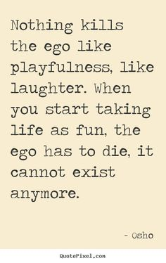 Osho Quotes - Nothing kills the ego like playfulness, like laughter. When you start taking life as fun, the ego has to die, it cannot exist anymore.