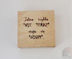 """""""Jakże szybko NIE TERAZ staje się NIGDY.""""  Pudełko drewniane bejcowane kolorem """"dąb jasny"""" i zabezpieczone lakierem bezbarwnym.   Może być miłym i """"motywującym"""" prezentem dla Waszych bliskich i przyjaciół.   Wykonane z drewna sosnowego o wymiarach (dł/szer/wys) 14x14x6,9 cm z ręcznie wypaloną sentencją.  Wiele innych drewnianych pudełek na: https://motto-studio.pl/pl/c/pudelka-drewniane/27"""