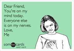 Dear Friend, You're on my mind today. Everyone else is on my nerves. Love, Me.