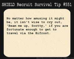 S.H.I.E.L.D. Recruit Survival Tip #551: No matter how amusing it might be, it isn't wise to cry out 'Beam me up, Scotty,' if you are fortunate enough to get to travel via the Bifrost.  [Submitted anonymously]    I am not going to lie, I would totally do this.