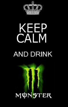 Keep Calm and drink Monster!!