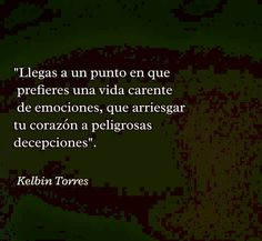 """〽️ """"Llegas a un punto en que prefieres una vida carente de emociones, que arriesgar tu corazón a peligrosas decepciones"""". Kelbin Torres"""