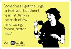 "Sometimes I get the urge to text you, but then I hear Fat Amy in the back of my mind saying ""mmm, better not..."""