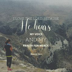 I love the lord because he hears my voice and my prayer for mercy. Because he bends down to listen, I will pray as long as I have breath!
