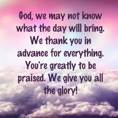 God, we may not know what the day will bring. We thank you in advance for everything. You're greatly to be praised. We give you all the glory! Prayer Verses, God Prayer, Bible Verses, Inspirational Bible Quotes, Uplifting Quotes, Inspirational Thoughts, Clever Quotes, Thank You God, Morning Prayers