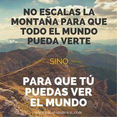 """""""No escales la montaña para que todo el mundo pueda verte sino para que tú puedas verbel mundo."""""""