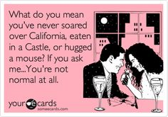 What do you mean you've never soared over California, eaten in a Castle, or hugged a mouse? If you ask me...You're not normal at all. | Confession Ecard | someecards.com