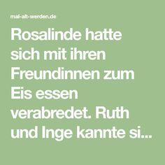 Rosalinde hatte sich mit ihren Freundinnen zum Eis essen verabredet. Ruth und Inge kannte sie noch aus der Schulzeit. Bis zum heutigen Tage verabredeten sich