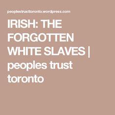 IRISH: THE FORGOTTEN WHITE SLAVES   peoples trust toronto