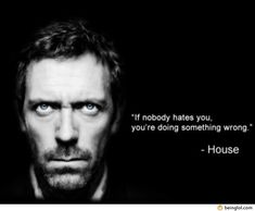 Dr. House quote Love this quote! Nice reminder for us people pleaser's out there in the world to give it up. It's impossible to be loved by everyone. Jesus wasn't either and he was the only one who actually deserved it.