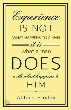 "Aldous Huxley, ""Experience is not what happens to a man: it is what a man does with what happens to him"" inspired me because I think whateve..."