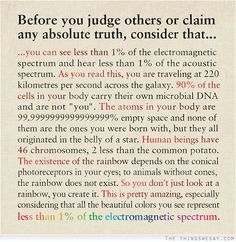 Before you judge others or claim any absolute truth consider that you can see less than 1% of the electromagnetic spectrum and hear less than 1% of the acoustic spectrum