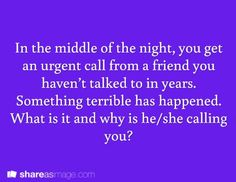 In the middle of the night, you get an urgent call from a friend you haven't talked to in years. something terrible has happened. What is it, and why is he/she calling you?