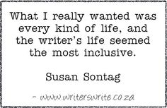 """What I really wanted was every king of life, and the writer's life seemed the most inclusive."" ~Susan Sontag #writing #quotes"