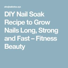 DIY Nail Soak Recipe to Grow Nails Long, Strong and Fast – Fitness Beauty