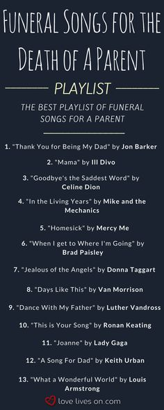 The ultimate playlist of funeral songs for the death of a parent. Find the perfect funeral song to honour a special mom or dad at their funeral, memorial service or celebration of life. Click to browse 200+ more funeral songs & instantly download them. Funeral Songs | Best Funeral Songs | Best Funeral Music | Funeral Music | Funeral Song | Funeral Songs for the Death of a Parent | Funeral Songs for Parent Loss.