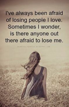 Heartfelt Quotes: I've always been afraid of losing people I love.