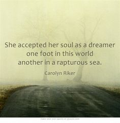 She accepted her soul as a dreamer one foot in this world another in a rapturous sea.
