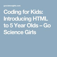 Coding for Kids: Introducing HTML to 5 Year Olds – Go Science Girls