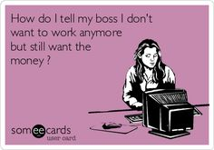 How+do+I+tell+my+boss+I+don't+want+to+work+anymore+but+still+want+the+money+?
