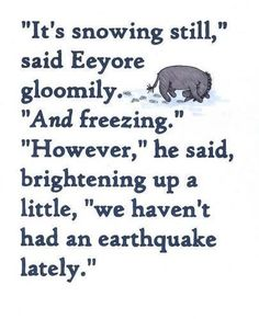 """Eeyore Winnie the Pooh Quote """"It's snowing and freezing out but at least we haven't had an earthquake lately. Eeyore Quotes, Winnie The Pooh Quotes, Great Quotes, Quotes To Live By, Inspirational Quotes, Awesome Quotes, Clever Quotes, The Words, Disney Quotes"""