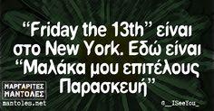 «Friday the 13th» είναι στο New York. Εδώ είναι «Μαλάκα μου επιτέλους Παρασκευή» mantoles.net Greek Quotes, Lol, Humor, Funny, Humour, Funny Photos, Funny Parenting, Funny Humor, Comedy