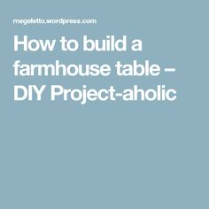 How to build a farmhouse table – DIY Project-aholic