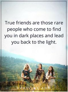 friendship quotes True friends are those rare people who come to find you in dark places and lead you back to the light.