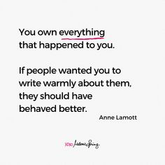 You own everything that happened to you. If people wanted you to write warmly about them, they should have behaved better. - Anne Lamott Anne Lamott, Getting Divorced, Want You, Your Story, Other People, Storytelling, Everything, Writing, Shit Happens