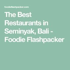 The Best Restaurants in Seminyak, Bali - Foodie Flashpacker