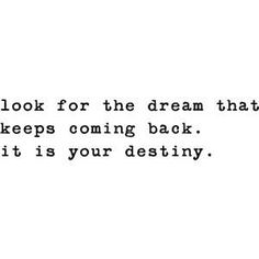 Feeling lost? Just look for the dream that keeps coming back. Everyone has one... Look closely... #quote